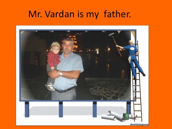 Mr. Vardan is my father.