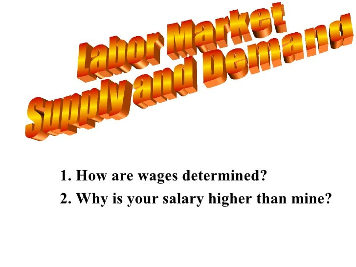 Labor Market Supply and Demand 1. How are wages determined? 2. Why is your salary higher than mine?