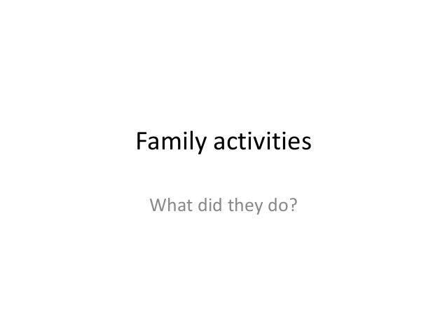 Family activities What did they do?