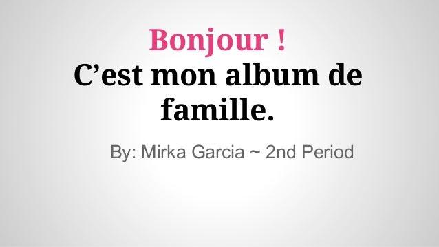 Bonjour ! C'est mon album de famille. By: Mirka Garcia ~ 2nd Period