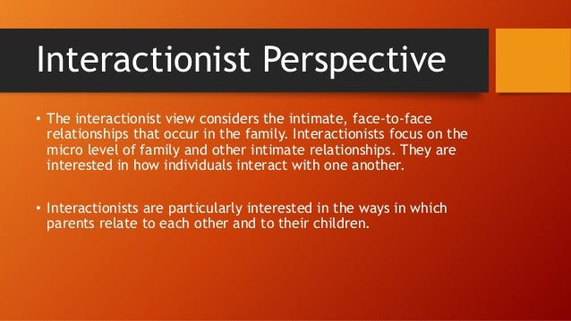 interactionist perspective and family I need a couple of real world examples of how the symbolic interactionist perspective works within a family social unit i also need a couple of real world examples of how the conflict perspective works within a family social.