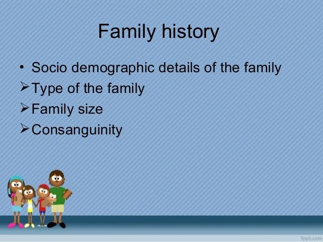 Family history • Socio demographic details of the family Type of the family Family size Consanguinity