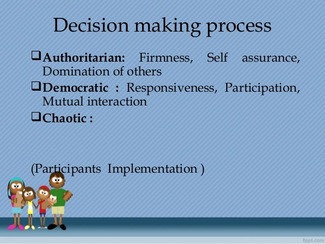 Decision making process Authoritarian: Firmness, Self assurance, Domination of others Democratic : Responsiveness, Part...