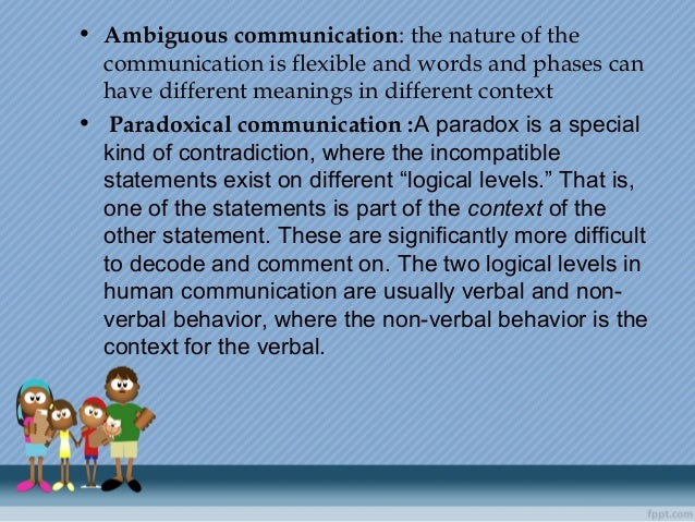 • Ambiguous communication: the nature of the communication is flexible and words and phases can have different meanings in...
