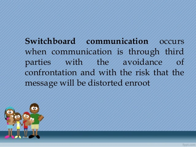 Switchboard communication occurs when communication is through third parties with the avoidance of confrontation and with ...