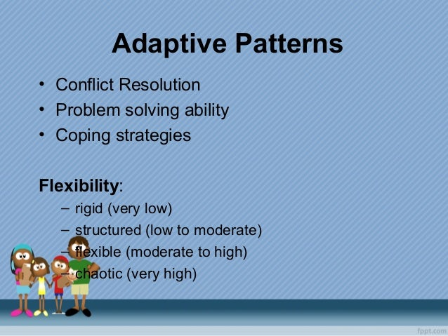 Adaptive Patterns • Conflict Resolution • Problem solving ability • Coping strategies Flexibility: – rigid (very low) – st...