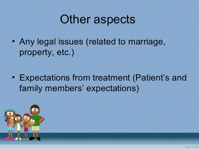 Other aspects • Any legal issues (related to marriage, property, etc.) • Expectations from treatment (Patient's and family...