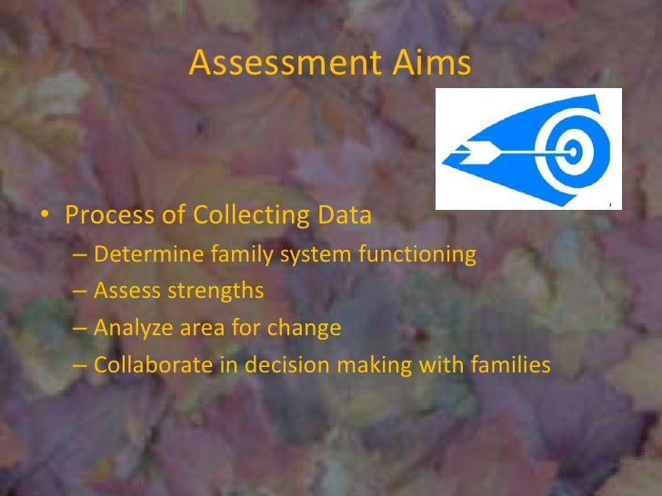 Assessment Aims<br />Process of Collecting Data<br />Determine family system functioning<br />Assess strengths<br />Analyz...