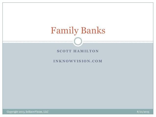 S C O T T H A M I L T O N I N K N O W V I S I O N . C O M 8/21/2013Copyright 2013, InKnowVision, LLC Family Banks