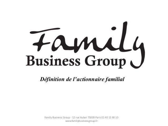 Définition de l'actionnaire familial Family Business Group - 12 rue Auber 75009 Paris 01 40 15 90 10                   www...