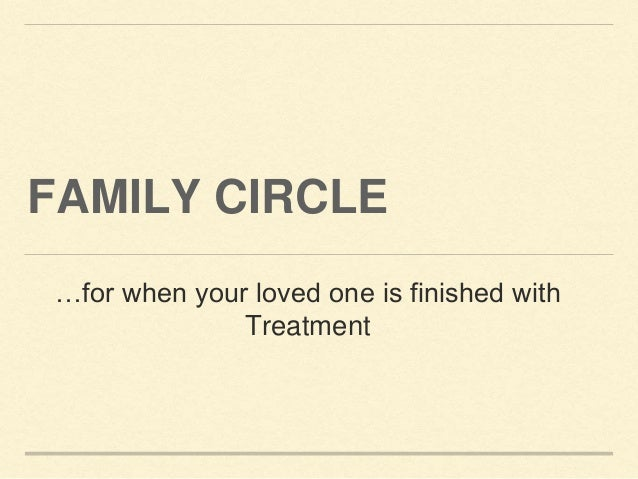 FAMILY CIRCLE …for when your loved one is finished with Treatment