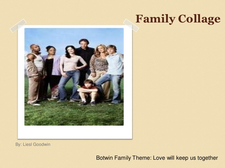 Family CollageBy: Liesl Goodwin                    Botwin Family Theme: Love will keep us together