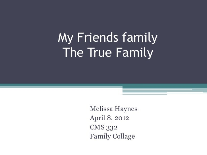 My Friends familyThe True Family     Melissa Haynes     April 8, 2012     CMS 332     Family Collage
