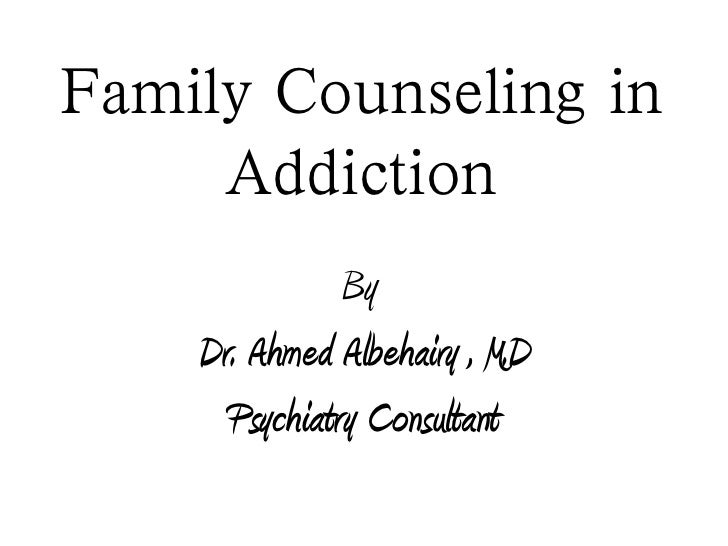 Family Counseling in     Addiction               By    Dr. Ahmed Albehairy , M.D      Psychiatry Consultant