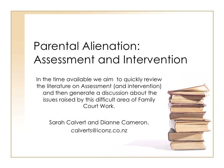 Parental Alienation: Assessment and Intervention In the time available we aim  to quickly review the literature on Assessm...