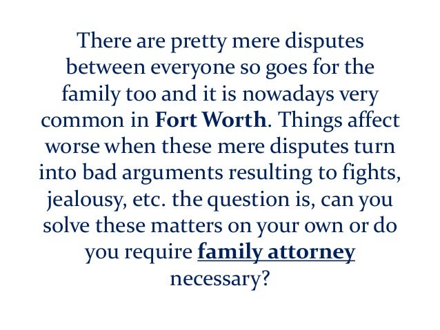 There are pretty mere disputes between everyone so goes for the family too and it is nowadays very common in Fort Worth. T...