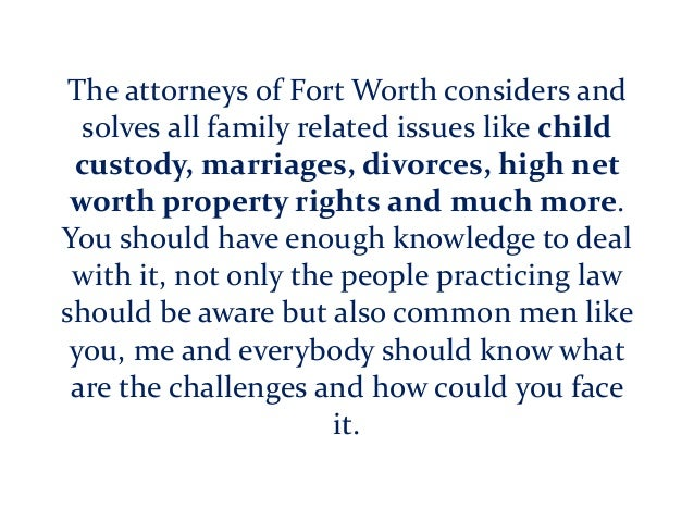 The attorneys of Fort Worth considers and solves all family related issues like child custody, marriages, divorces, high n...