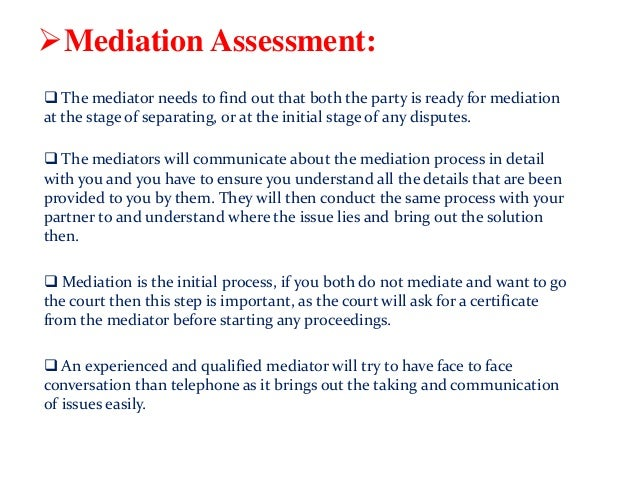 Mediation Assessment:  The mediator needs to find out that both the party is ready for mediation at the stage of separat...