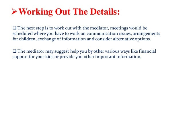 Working Out The Details:  The next step is to work out with the mediator, meetings would be scheduled where you have to ...
