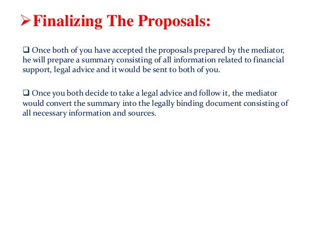 Finalizing The Proposals:  Once both of you have accepted the proposals prepared by the mediator, he will prepare a summ...