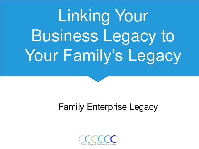 Linking Your Business Legacy to Your Family's Legacy Family Enterprise Legacy