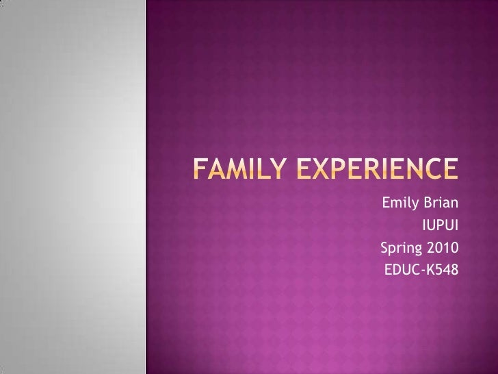 Family Experience <br />Emily Brian<br />IUPUI<br />Spring 2010<br />EDUC-K548<br />