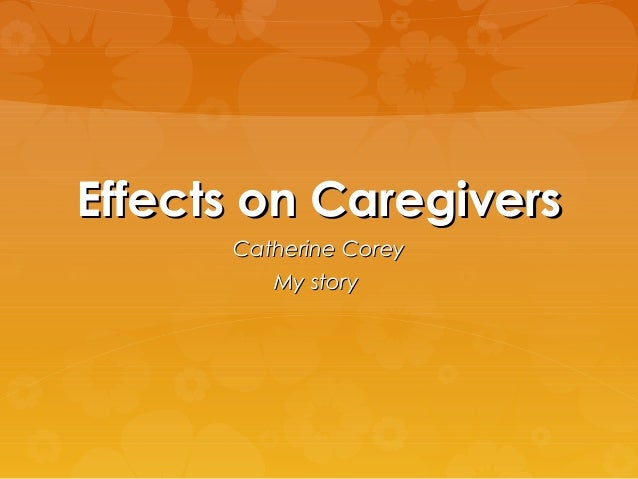 Effects on CaregiversEffects on Caregivers Catherine CoreyCatherine Corey My storyMy story