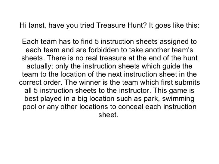 Hi Ianst, have you tried Treasure Hunt? It goes like this: Each team has to find 5 instruction sheets assigned to each tea...