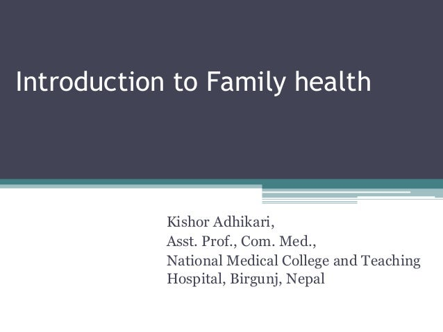 Introduction to Family health            Kishor Adhikari,            Asst. Prof., Com. Med.,            National Medical C...
