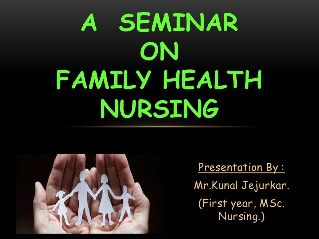 Presentation By : Mr.Kunal Jejurkar. (First year, MSc. Nursing.) A SEMINAR ON FAMILY HEALTH NURSING