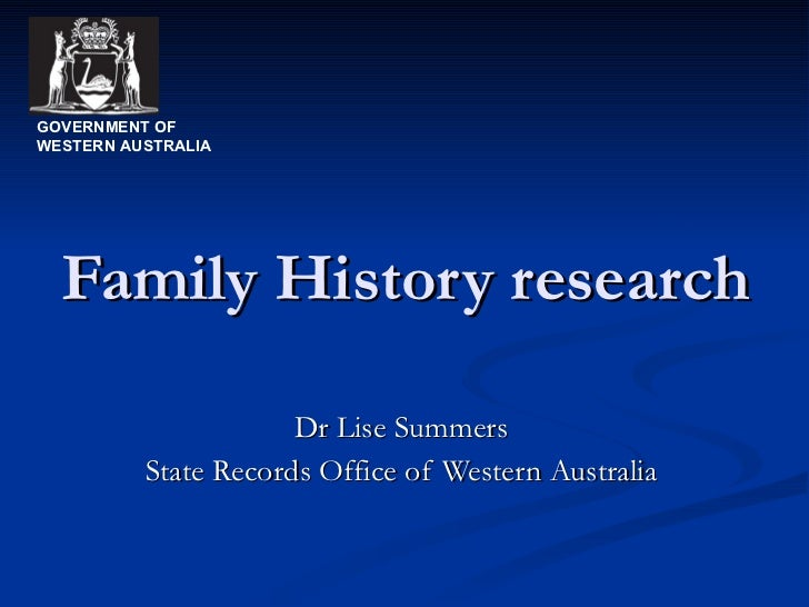 Family History research Dr Lise Summers State Records Office of Western Australia GOVERNMENT OF WESTERN AUSTRALIA