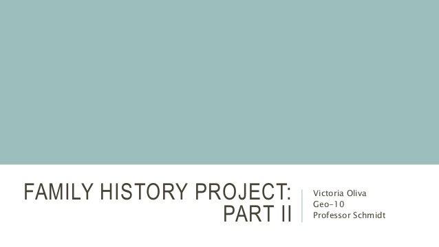 FAMILY HISTORY PROJECT: PART II Victoria Oliva Geo-10 Professor Schmidt