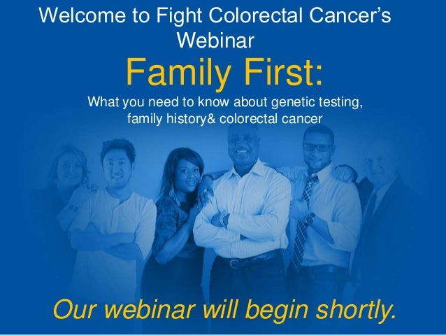 Welcome to Fight Colorectal Cancer's Webinar Family First: What you need to know about genetic testing, family history& co...