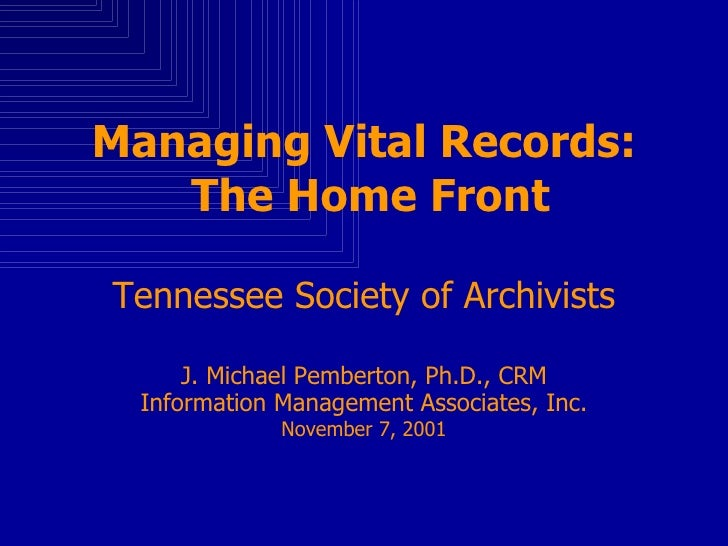 Managing Vital Records:  The Home Front Tennessee Society of Archivists J. Michael Pemberton, Ph.D., CRM Information Manag...