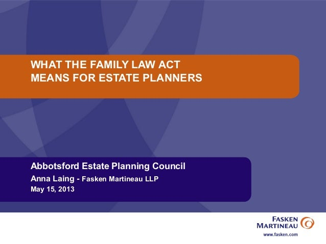 WHAT THE FAMILY LAW ACTMEANS FOR ESTATE PLANNERSAbbotsford Estate Planning CouncilAnna Laing - Fasken Martineau LLPMay 15,...