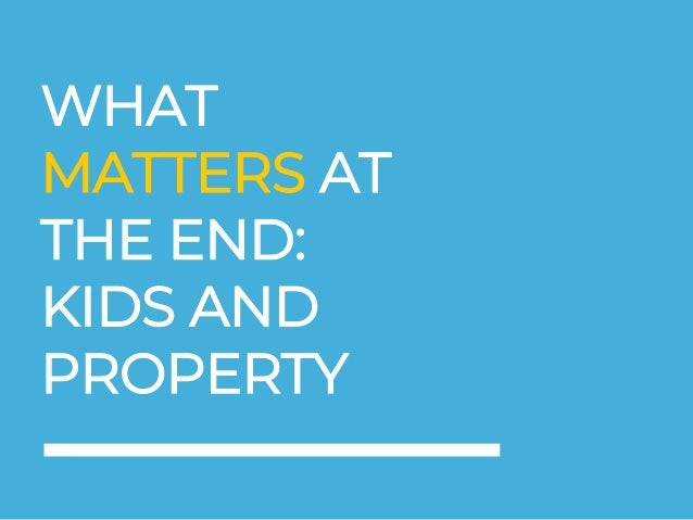 WHAT MATTERS AT THE END: KIDS AND PROPERTY