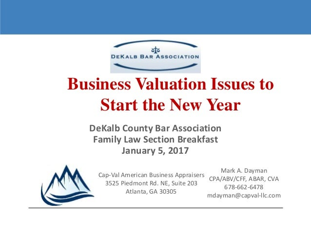 1 DeKalb County Bar Association Family Law Section Breakfast January 5, 2017 Business Valuation Issues to Start the New Ye...