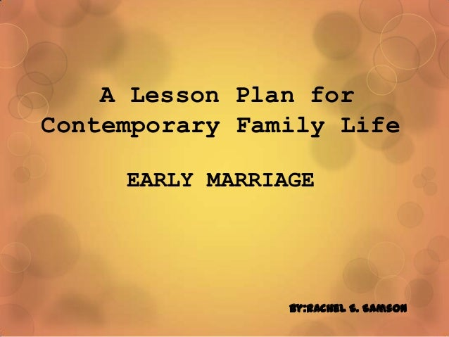 A Lesson Plan for Contemporary Family Life EARLY MARRIAGE By:Rachel S. Samson