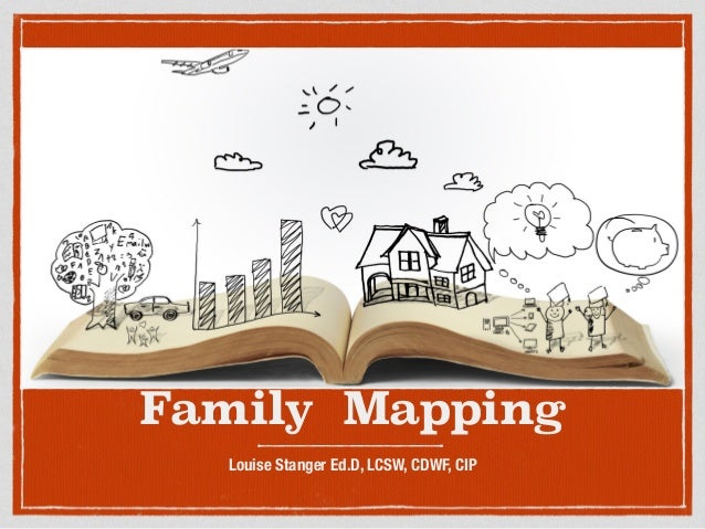 Family Mapping Louise Stanger Ed.D, LCSW, CDWF, CIP