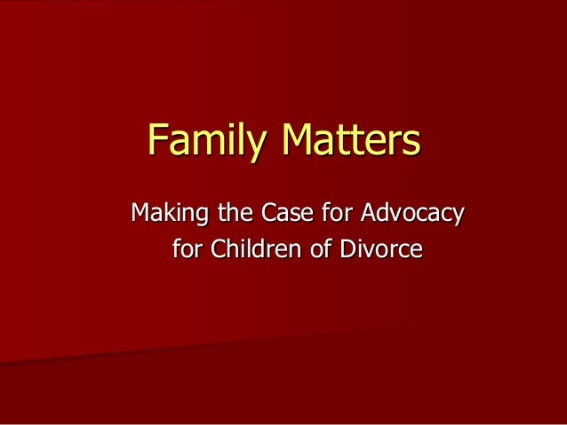 Family Matters Making the Case for Advocacy for Children of Divorce