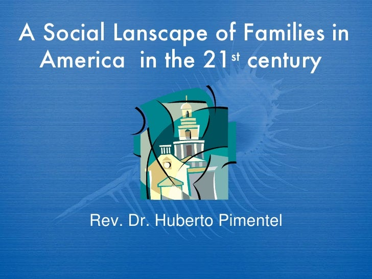 A Social Lanscape of Families in America  in the 21 st  century  Rev. Dr. Huberto Pimentel