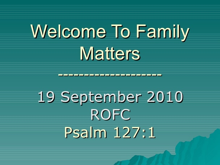 Welcome To Family Matters -------------------- 19 September 2010 ROFC Psalm 127:1