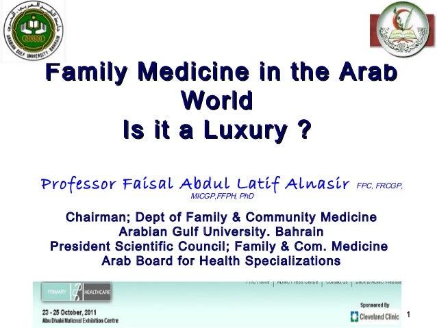 Family Medicine in the Arab            World      Is it a Luxury ?Professor Faisal Abdul Latif Alnasir            FPC, FRC...