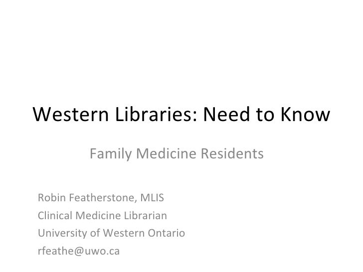 Western Libraries: Need to Know Family Medicine Residents Robin Featherstone, MLIS Clinical Medicine Librarian  University...