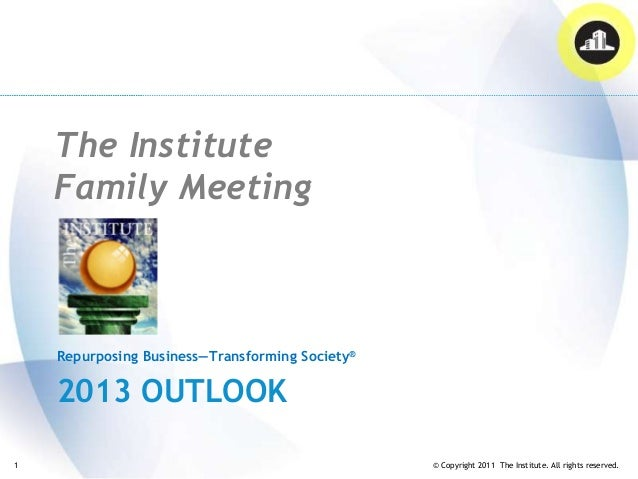The Institute    Family Meeting    Repurposing Business—Transforming Society®    2013 OUTLOOK1                            ...