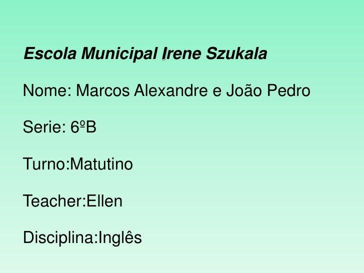 Escola Municipal Irene SzukalaNome: Marcos Alexandre e João PedroSerie: 6ºBTurno:MatutinoTeacher:EllenDisciplina:Inglês