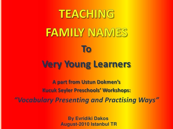 TEACHING<br />FAMILY NAMES<br />To <br />Very Young Learners<br />A part from Ustun Dokmen's <br />Kucuk Seyler Preschools...