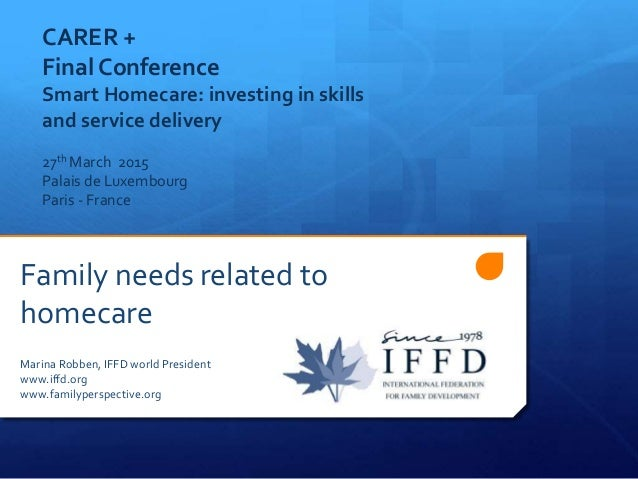 Family needs related to homecare Marina Robben, IFFD world President www.iffd.org www.familyperspective.org CARER + Final ...
