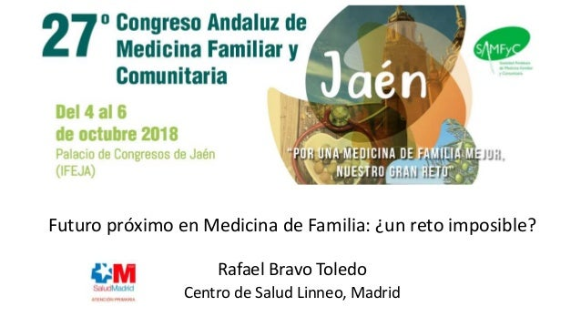 Futuro próximo en Medicina de Familia: ¿un reto imposible? Rafael Bravo Toledo Centro de Salud Linneo, Madrid