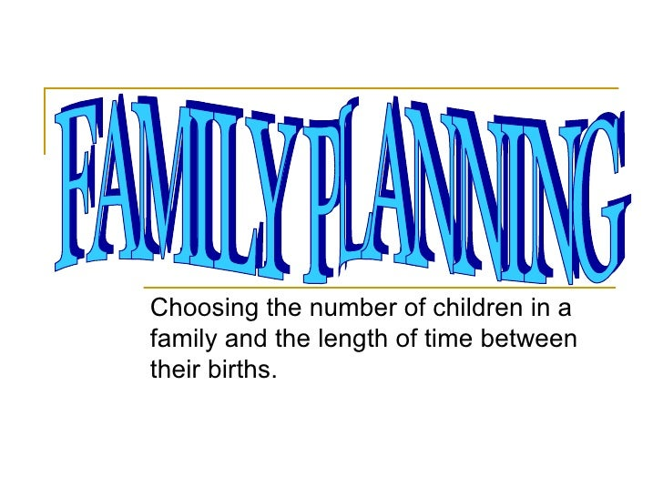 Choosing the number of children in a family and the length of time between their births. FAMILY PLANNING